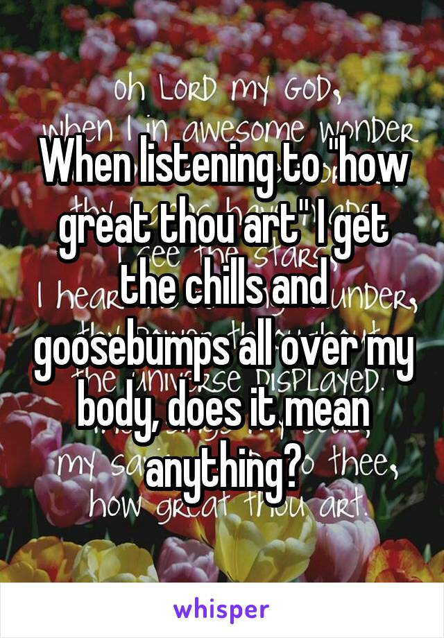 """When listening to """"how great thou art"""" I get the chills and goosebumps all over my body, does it mean anything?"""
