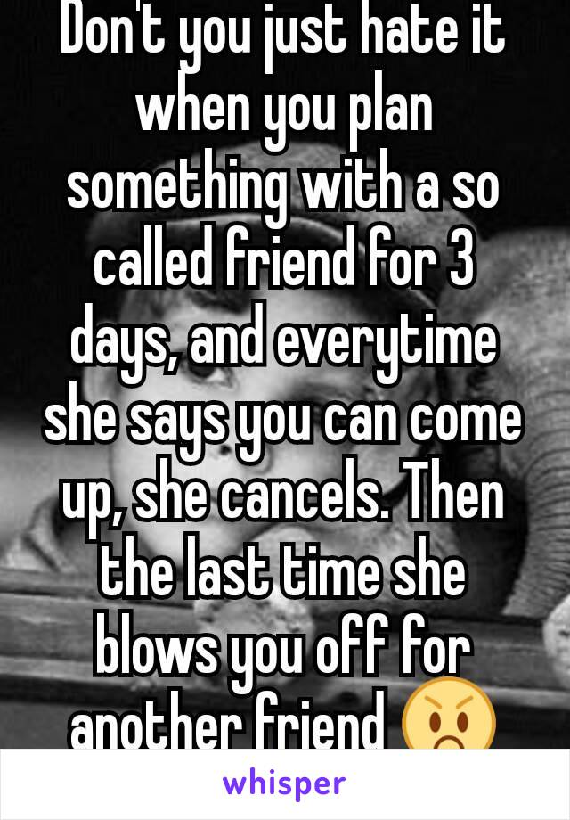 Don't you just hate it when you plan something with a so called friend for 3 days, and everytime she says you can come up, she cancels. Then the last time she blows you off for another friend 😡😡😡😡