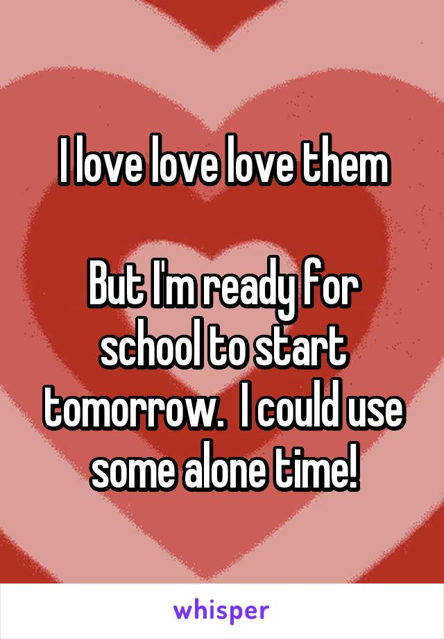 I love love love them  But I'm ready for school to start tomorrow.  I could use some alone time!