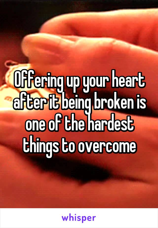 Offering up your heart after it being broken is one of the hardest things to overcome
