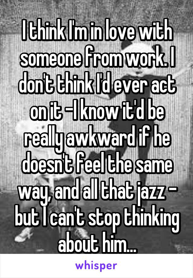I think I'm in love with someone from work. I don't think I'd ever act on it -I know it'd be really awkward if he doesn't feel the same way, and all that jazz - but I can't stop thinking about him...