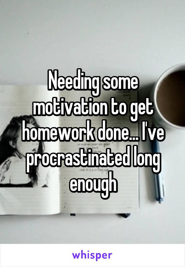 Needing some motivation to get homework done... I've procrastinated long enough