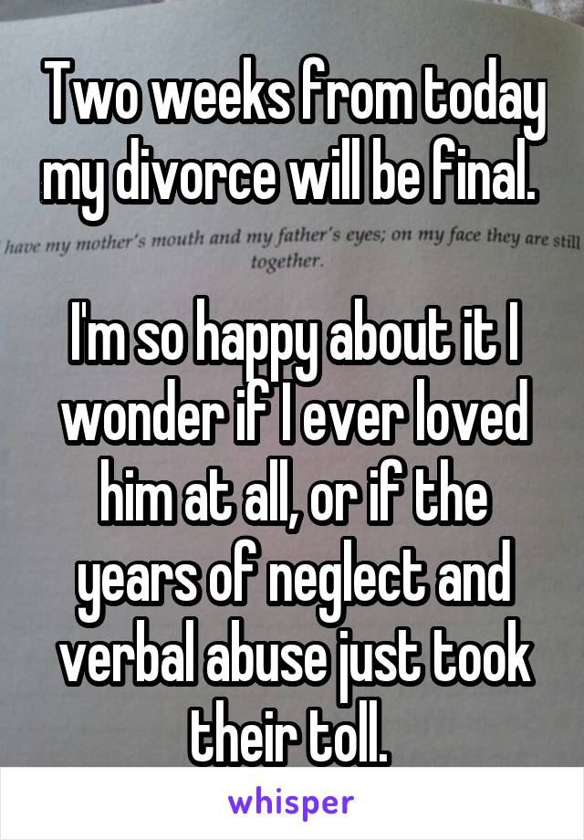 Two weeks from today my divorce will be final.   I'm so happy about it I wonder if I ever loved him at all, or if the years of neglect and verbal abuse just took their toll.