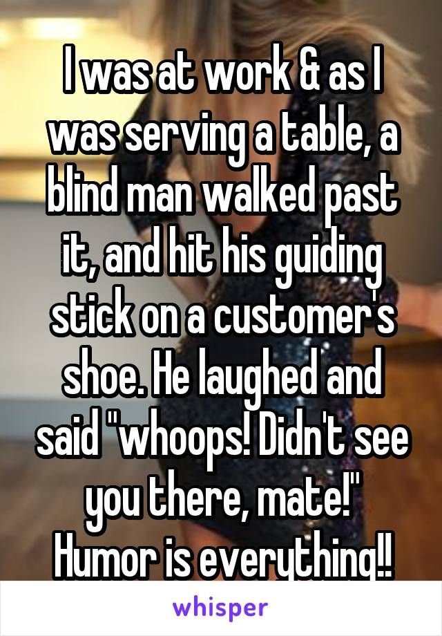 "I was at work & as I was serving a table, a blind man walked past it, and hit his guiding stick on a customer's shoe. He laughed and said ""whoops! Didn't see you there, mate!"" Humor is everything!!"