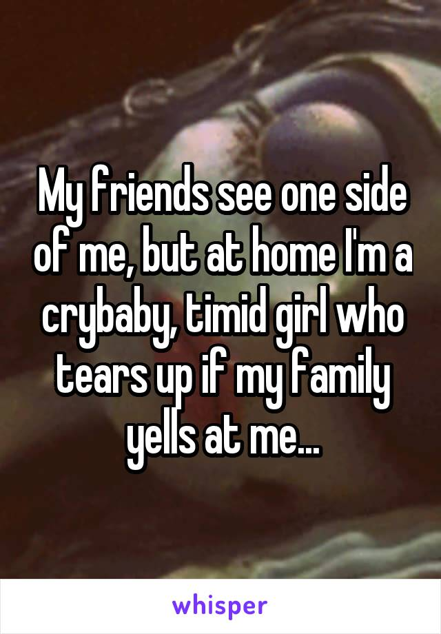 My friends see one side of me, but at home I'm a crybaby, timid girl who tears up if my family yells at me...