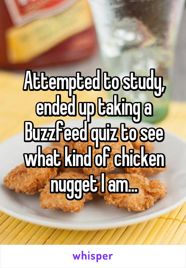 Attempted to study, ended up taking a Buzzfeed quiz to see what kind of chicken nugget I am...