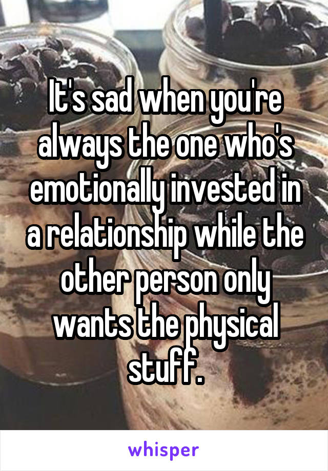 It's sad when you're always the one who's emotionally invested in a relationship while the other person only wants the physical stuff.