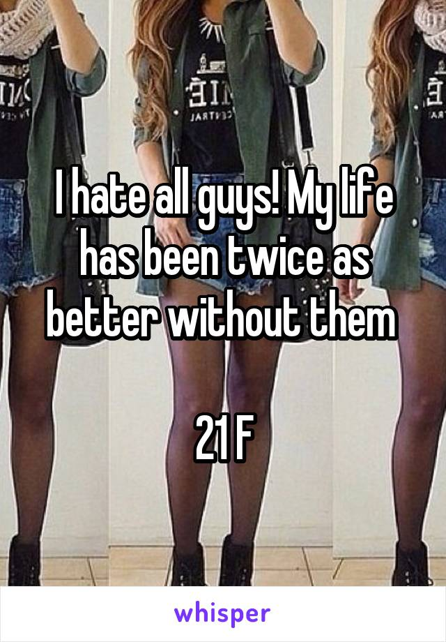I hate all guys! My life has been twice as better without them   21 F