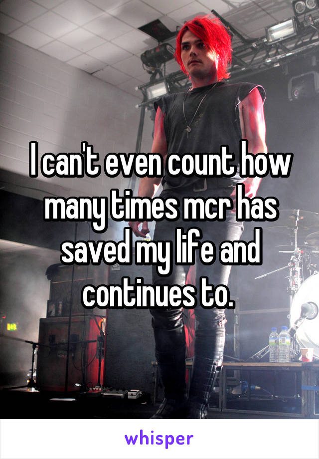 I can't even count how many times mcr has saved my life and continues to.