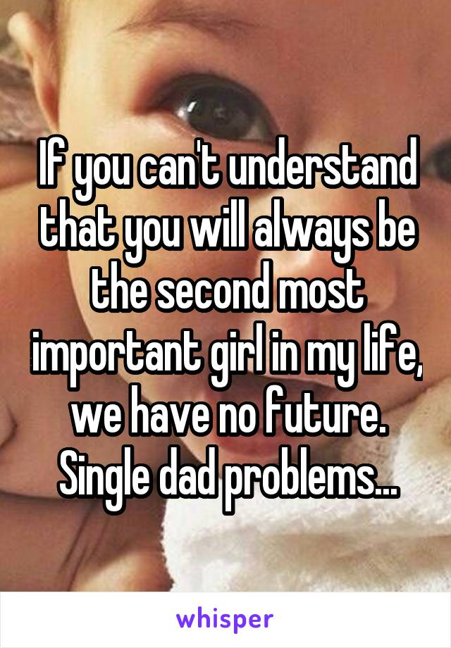 If you can't understand that you will always be the second most important girl in my life, we have no future. Single dad problems...