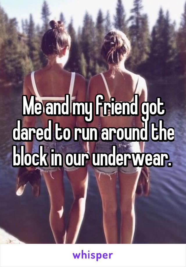 Me and my friend got dared to run around the block in our underwear.