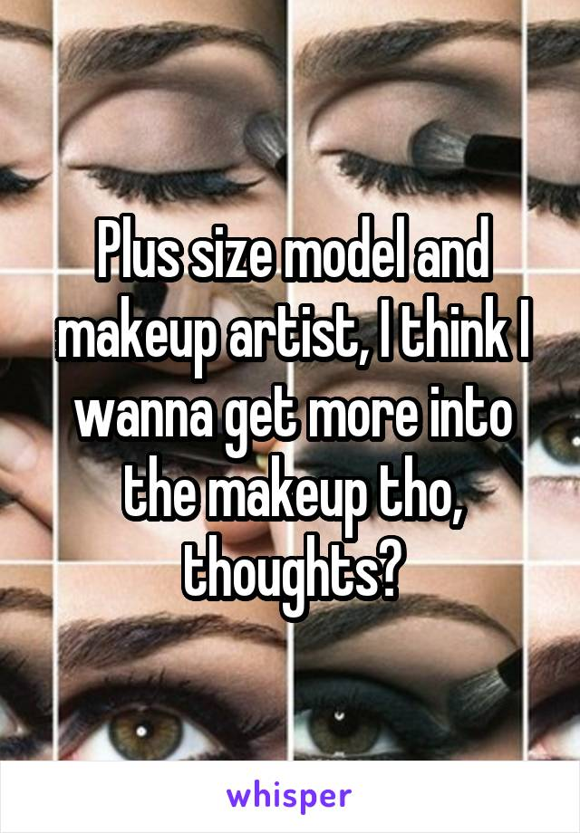 Plus size model and makeup artist, I think I wanna get more into the makeup tho, thoughts?