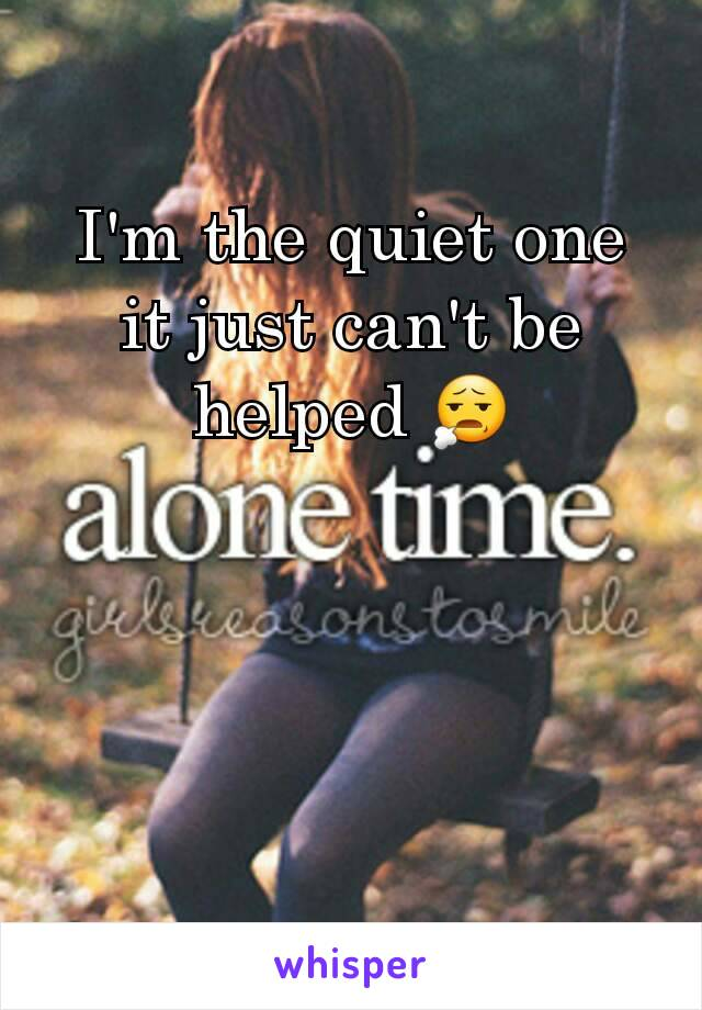 I'm the quiet one it just can't be helped 😧