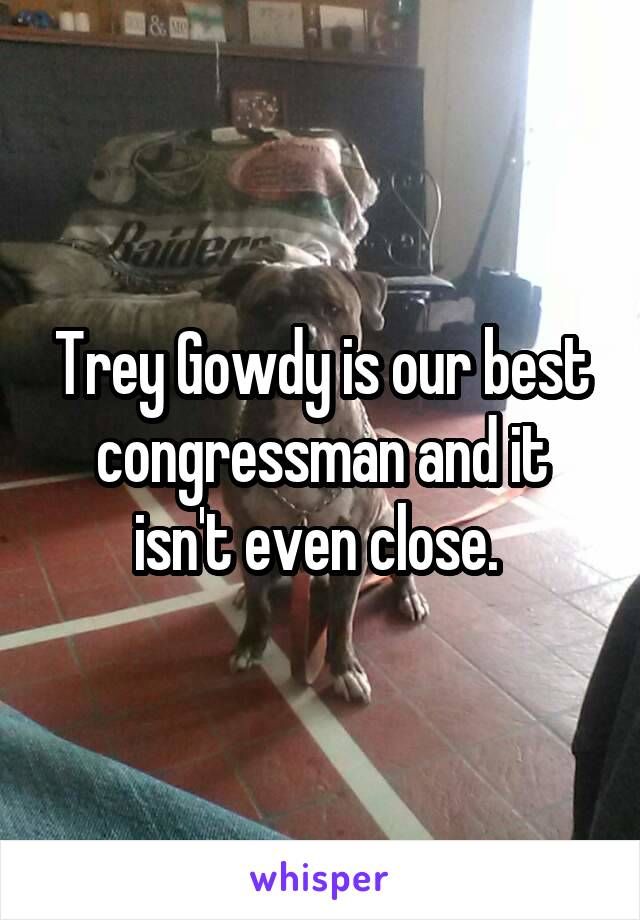 Trey Gowdy is our best congressman and it isn't even close.