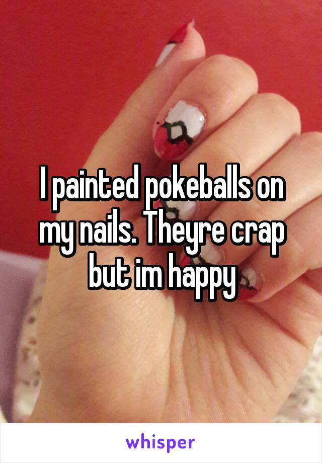 I painted pokeballs on my nails. Theyre crap but im happy