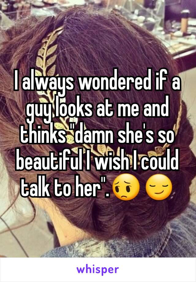 """I always wondered if a guy looks at me and thinks """"damn she's so beautiful I wish I could talk to her"""".😔😏"""