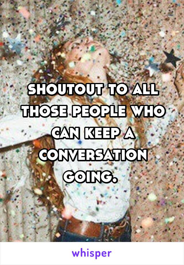 shoutout to all those people who can keep a conversation going.