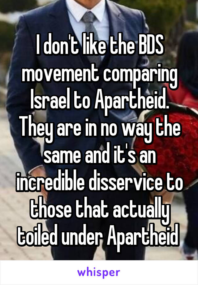 I don't like the BDS movement comparing Israel to Apartheid. They are in no way the same and it's an incredible disservice to those that actually toiled under Apartheid