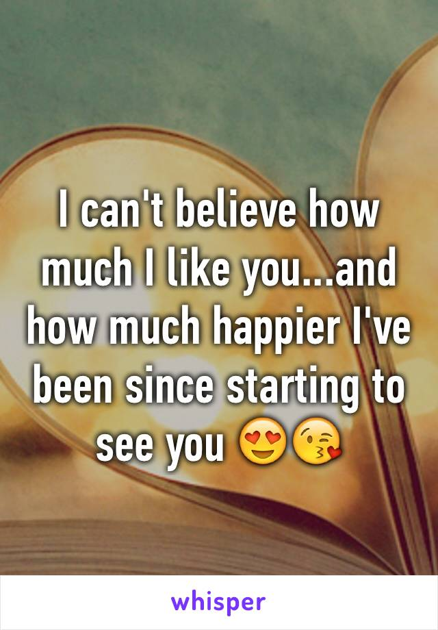 I can't believe how much I like you...and how much happier I've been since starting to see you 😍😘
