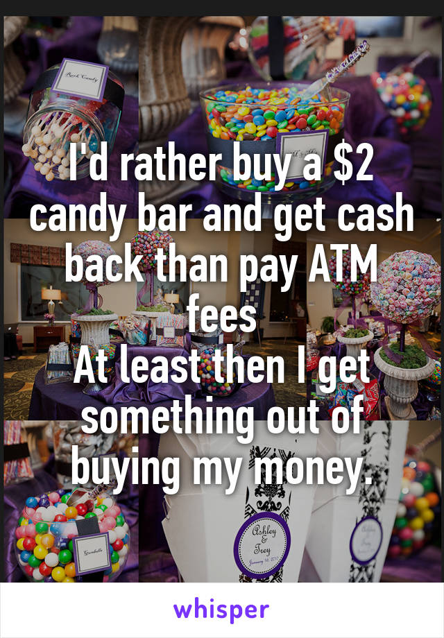 I'd rather buy a $2 candy bar and get cash back than pay ATM fees At least then I get something out of buying my money.
