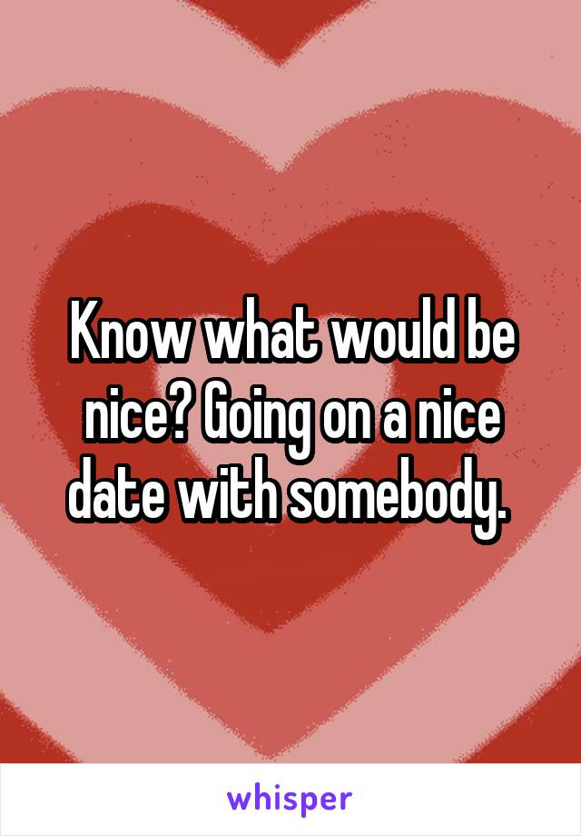 Know what would be nice? Going on a nice date with somebody.