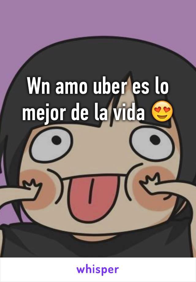 Wn amo uber es lo mejor de la vida 😍