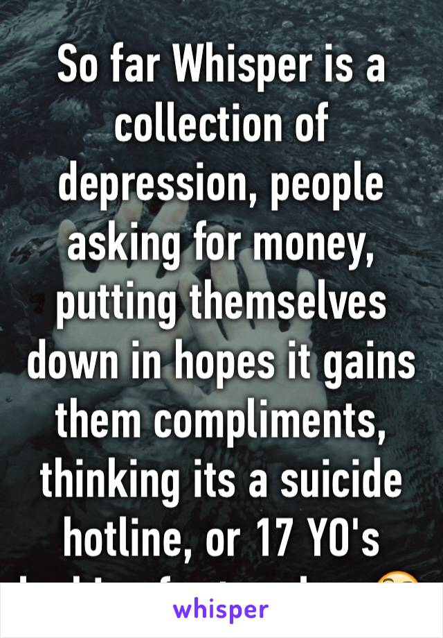 So far Whisper is a collection of depression, people asking for money, putting themselves down in hopes it gains them compliments, thinking its a suicide hotline, or 17 YO's looking for true love🤔