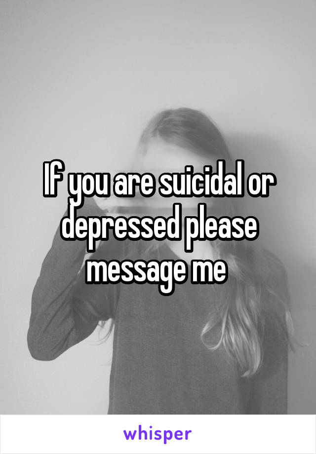 If you are suicidal or depressed please message me