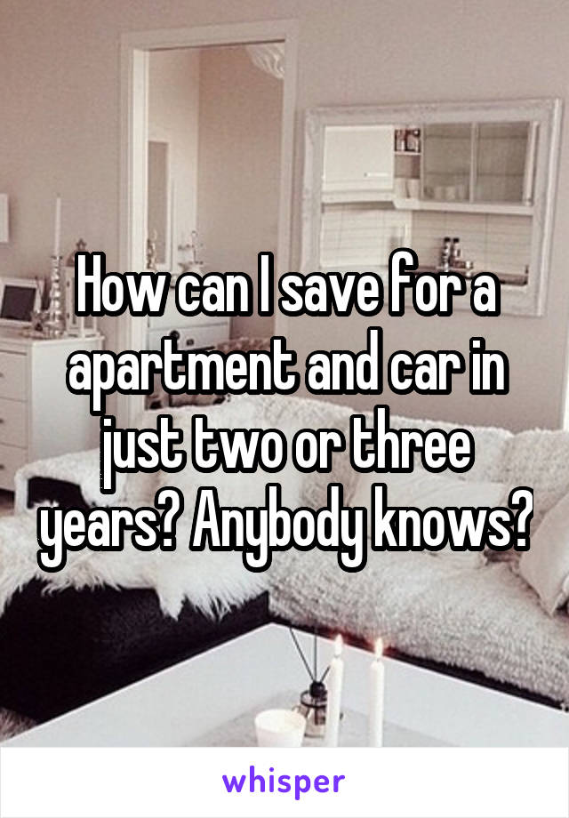 How can I save for a apartment and car in just two or three years? Anybody knows?