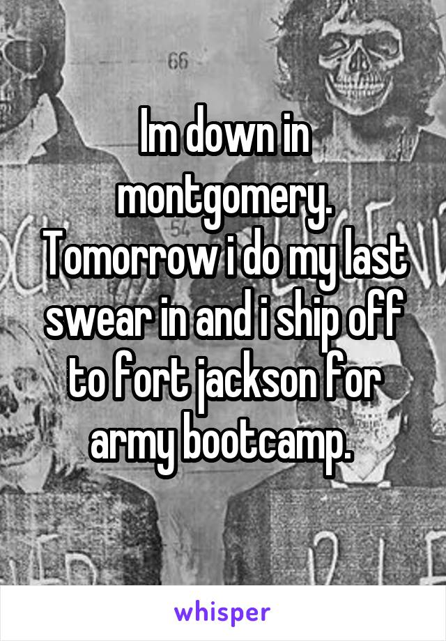 Im down in montgomery. Tomorrow i do my last swear in and i ship off to fort jackson for army bootcamp.