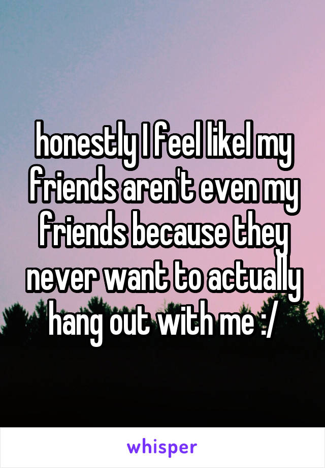 honestly I feel likel my friends aren't even my friends because they never want to actually hang out with me :/