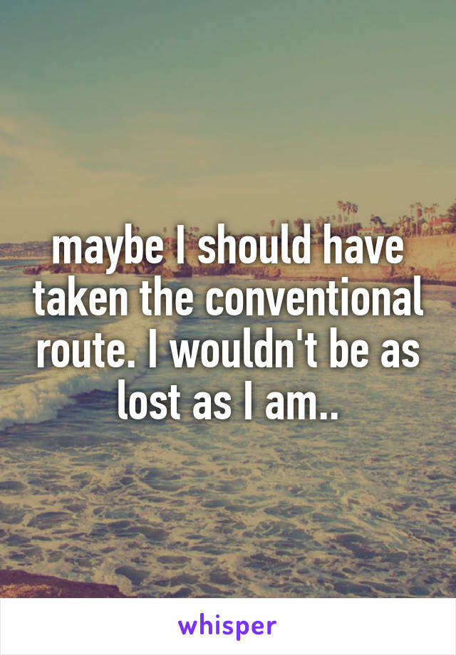 maybe I should have taken the conventional route. I wouldn't be as lost as I am..