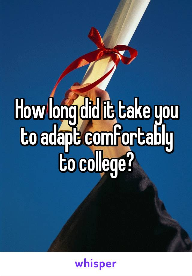 How long did it take you to adapt comfortably to college?