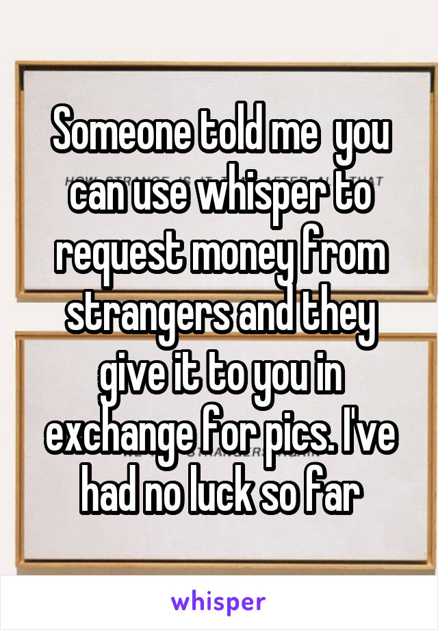 Someone told me  you can use whisper to request money from strangers and they give it to you in exchange for pics. I've had no luck so far