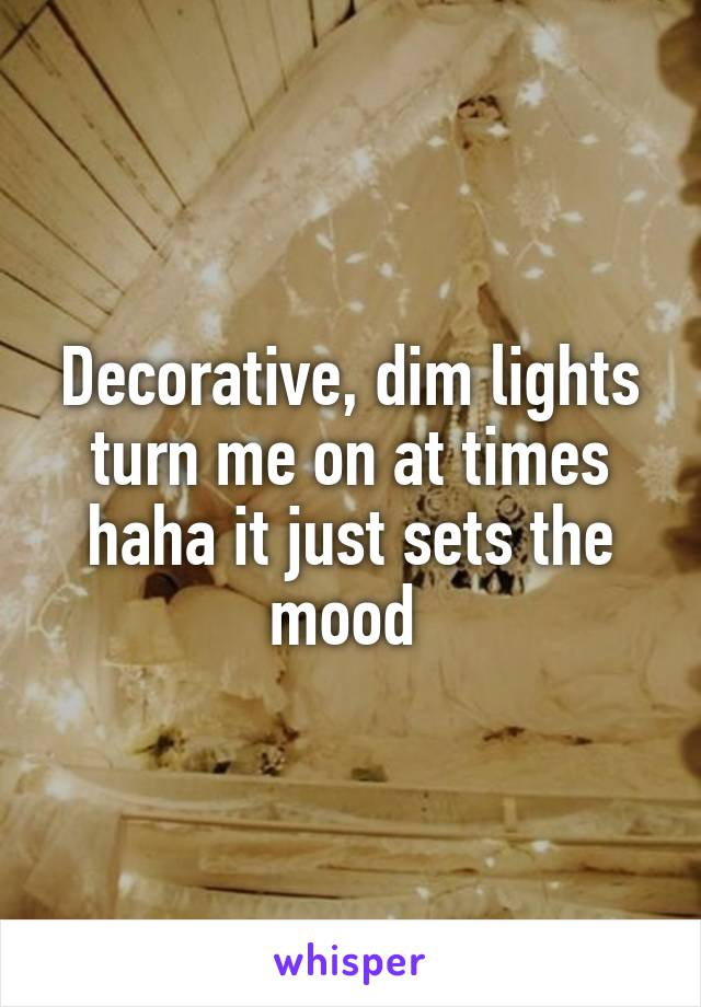 Decorative, dim lights turn me on at times haha it just sets the mood