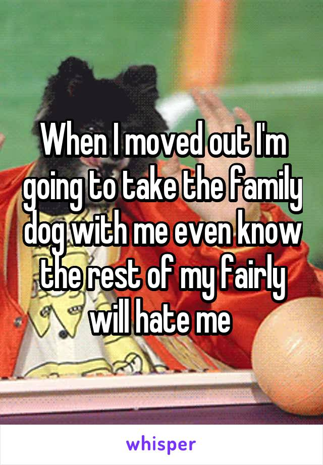When I moved out I'm going to take the family dog with me even know the rest of my fairly will hate me
