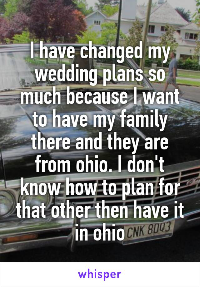 I have changed my wedding plans so much because I want to have my family there and they are from ohio. I don't know how to plan for that other then have it in ohio
