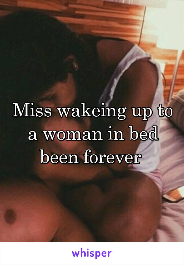 Miss wakeing up to a woman in bed been forever