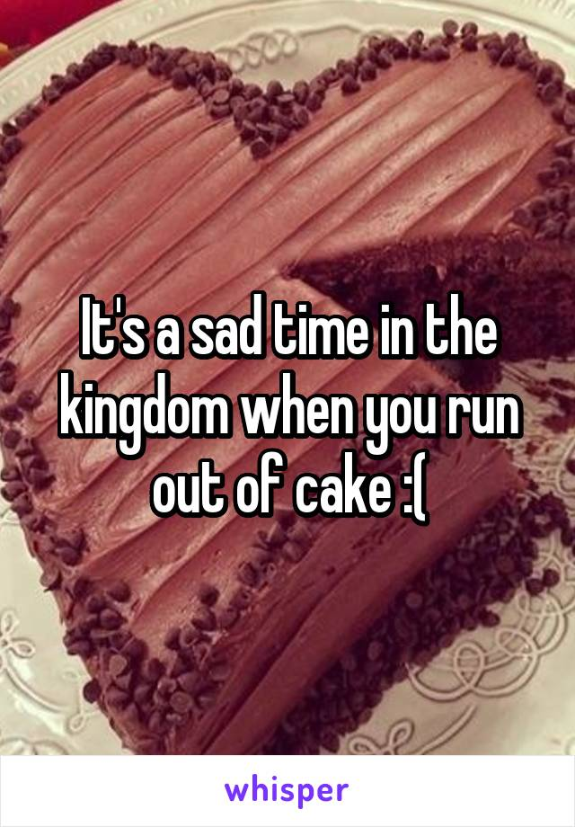 It's a sad time in the kingdom when you run out of cake :(