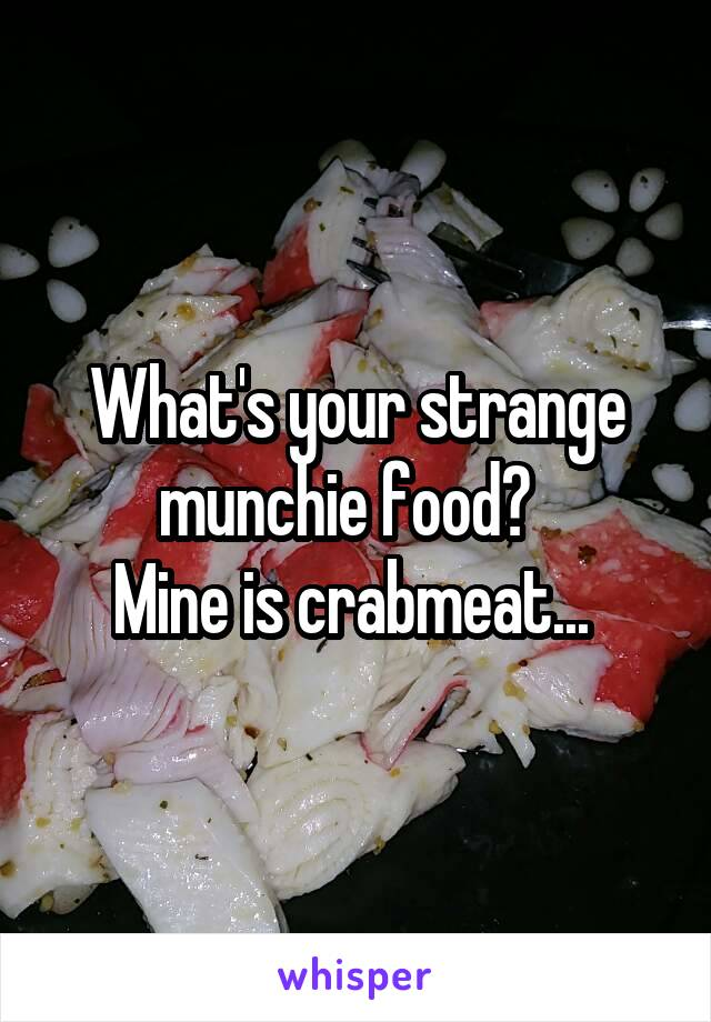 What's your strange munchie food?   Mine is crabmeat...