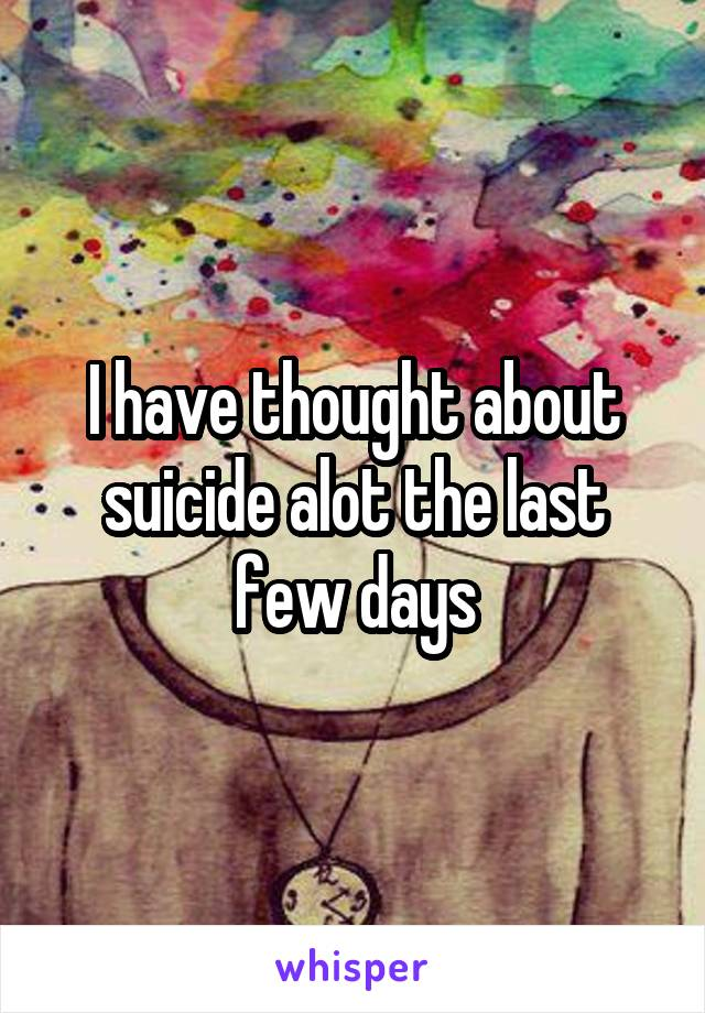 I have thought about suicide alot the last few days