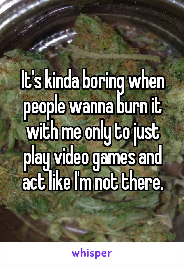 It's kinda boring when people wanna burn it with me only to just play video games and act like I'm not there.