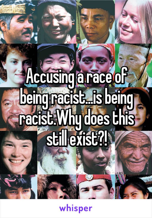 Accusing a race of being racist...is being racist.Why does this still exist?!