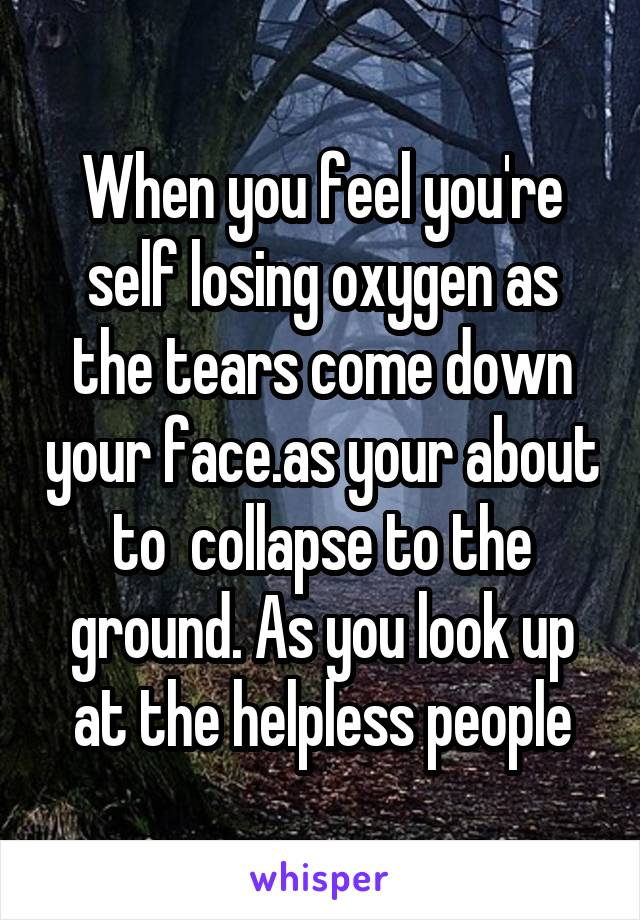 When you feel you're self losing oxygen as the tears come down your face.as your about to  collapse to the ground. As you look up at the helpless people