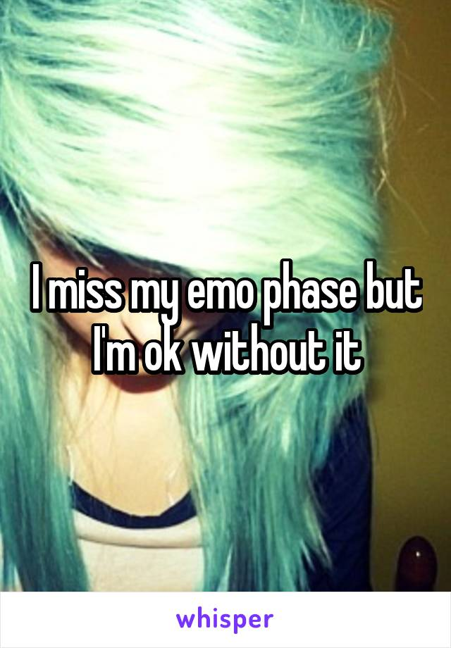 I miss my emo phase but I'm ok without it