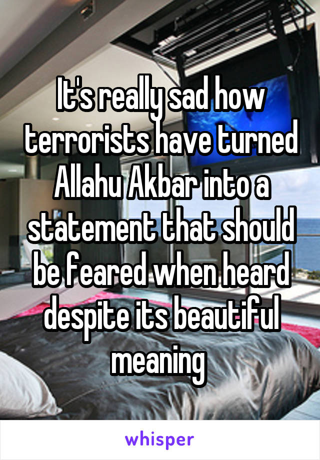 It's really sad how terrorists have turned Allahu Akbar into a statement that should be feared when heard despite its beautiful meaning