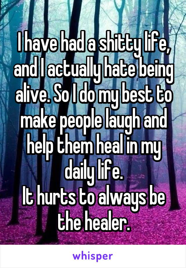 I have had a shitty life, and I actually hate being alive. So I do my best to make people laugh and help them heal in my daily life. It hurts to always be the healer.