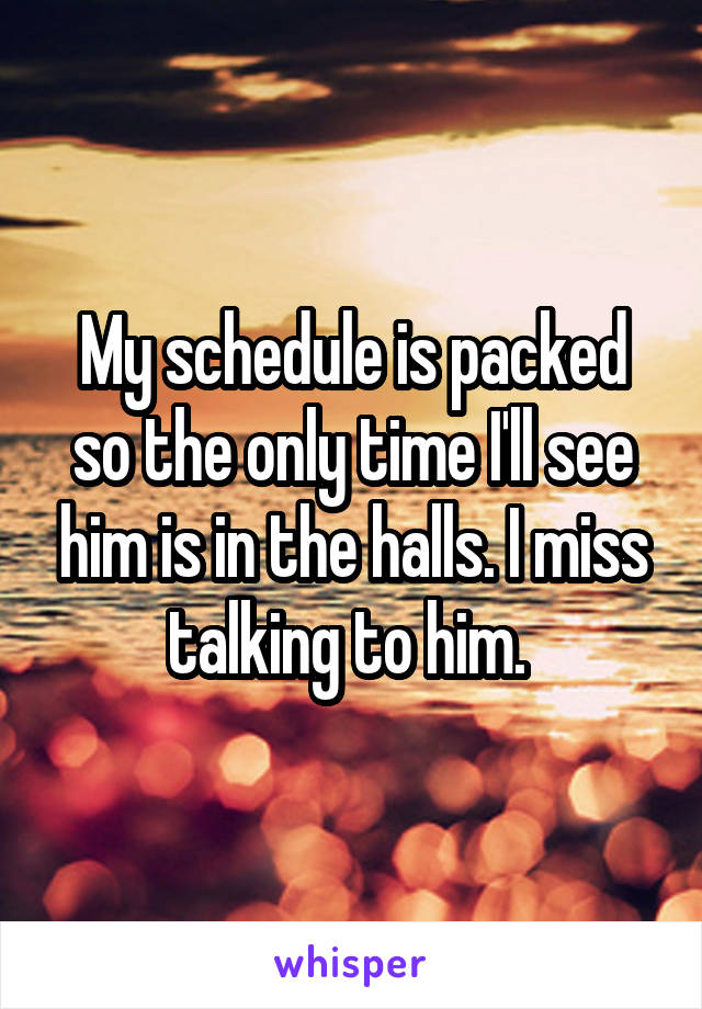 My schedule is packed so the only time I'll see him is in the halls. I miss talking to him.
