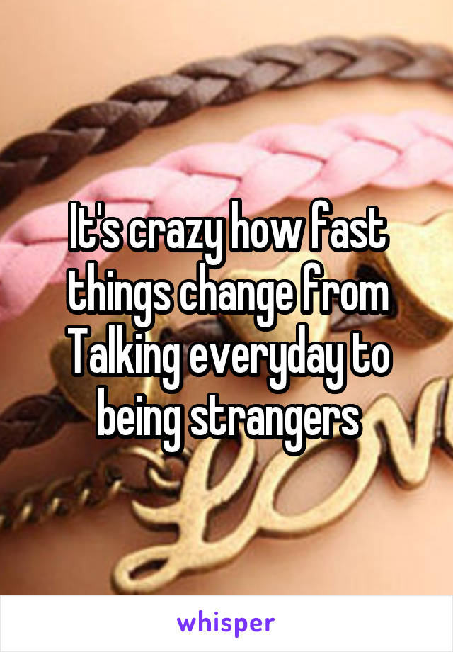 It's crazy how fast things change from Talking everyday to being strangers