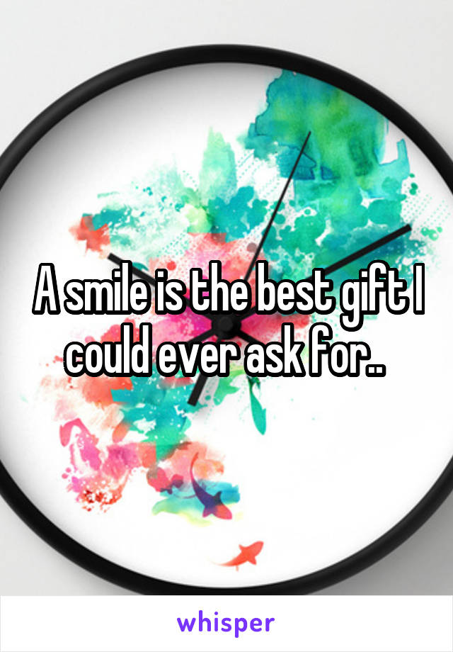 A smile is the best gift I could ever ask for..